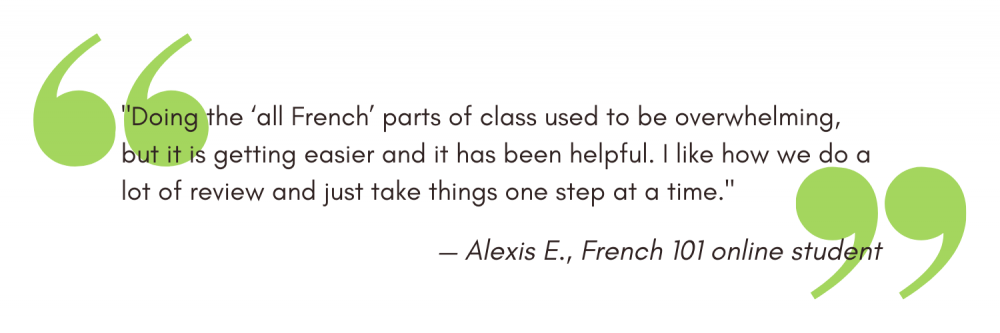 """""""Doing the 'all French' parts of class used to be overwhelming, but it is getting easier and it has been helpful. I like how we do a lot of review and just take things one step at a time."""" — Alexis E., French 101 online student"""