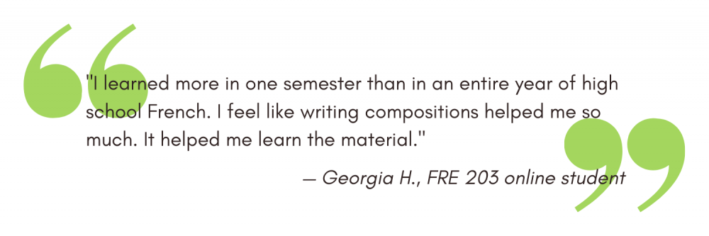 """""""I learned more in one semester than in an entire year of high school French. I feel like writing compositions helped me so much. It helped me learn the material."""" - Georgia H"""