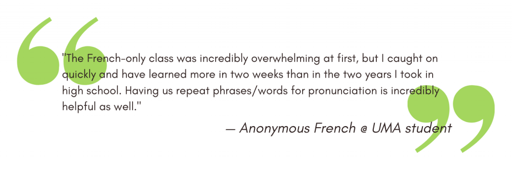 """""""The French-only class was incredibly overwhelming at first, but I caught on quickly and have learned more in two weeks than in the two years I took in high school. Having us repeat phrases/words for pronunciation is incredibly helpful as well."""" - Anonymous"""