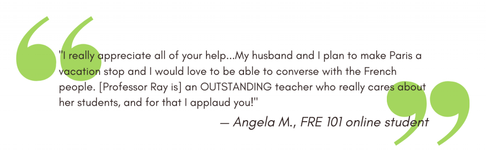 """""""I really appreciate all of your help...My husband and I plan to make Paris a vacation stop and I would love to be able to converse with the French people. [Professor Ray is] an OUTSTANDING teacher who really cares about her students, and for that I applaud you!"""" - Angela M"""