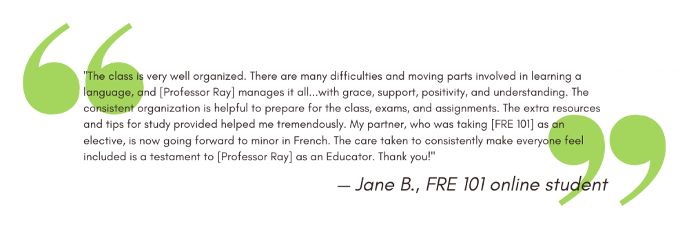 """""""The class is very well organized. There are many difficulties and moving parts involved in learning a language, and [Professor Ray] manages it all...with grace, support, positivity, and understanding. The consistent organization is helpful to prepare for the class, exams, and assignments. The extra resources and tips for study provided helped me tremendously. My partner, who was taking [FRE 101] as an elective, is now going forward to minor in French. The care taken to consistently make everyone feel included is a testament to [Professor Ray] as an Educator. Thank you!"""" - Jane B"""