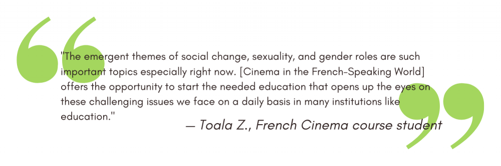 """""""The emergent themes of social change, sexuality, and gender roles are such important topics especially right now. [Cinema in the French-Speaking World] offers the opportunity to start the needed education that opens up the eyes on these challenging issues we face on a daily basis in many institutions like education."""" - Toala Z"""