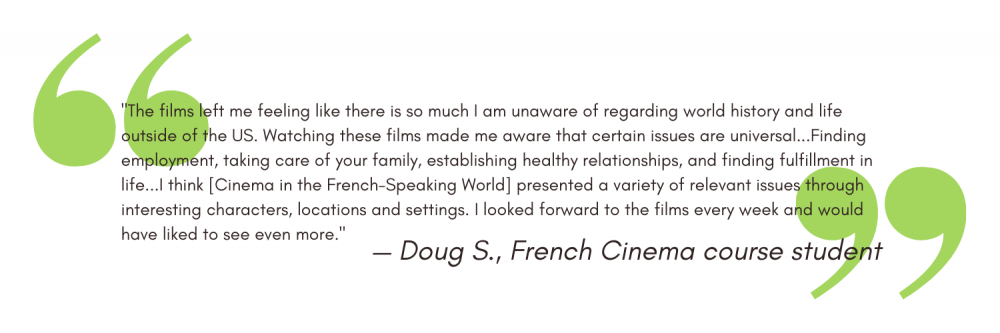 """""""The films left me feeling like there is so much I am unaware of regarding world history and life outside of the US. Watching these films made me aware that certain issues are universal...Finding employment, taking care of your family, establishing healthy relationships, and finding fulfillment in life...I think [Cinema in the French-Speaking World] presented a variety of relevant issues through interesting characters, locations and settings. I looked forward to the films every week and would have liked to see even more."""" - Doug S"""