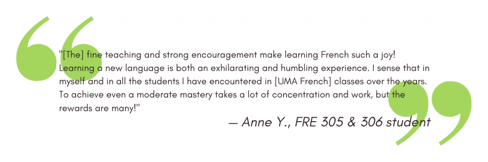 """""""[The] fine teaching and strong encouragement make learning French such a joy! Learning a new language is both an exhilarating and humbling experience. I sense that in myself and in all the students I have encountered in [UMA French] classes over the years. To achieve even a moderate mastery takes a lot of concentration and work, but the rewards are many!"""" - Anne Y"""