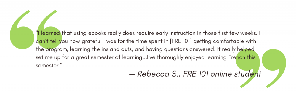 """""""I learned that using ebooks really does require early instruction in those first few weeks. I can't tell you how grateful I was for the time spent in [FRE 101] getting comfortable with the program, learning the ins and outs, and having questions answered. It really helped set me up for a great semester of learning...I've thoroughly enjoyed learning French this semester."""" - Rebecca S"""