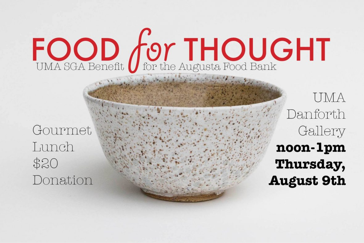 Food for Thought, UMA SGA Benefit for the Augusta Food bank. Gourmet lunch, $20 donation. UMA Danforth Gallery noon to 1 p, Thursday,August 9th.