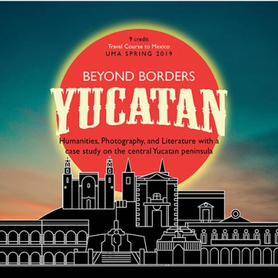 9 Credit Travel Course to Mexico. UMA Spring 2019. Beyond Borders: Yucatan. Humanities, Photography, and Literature with a case study on the central Yucatan peninsula.